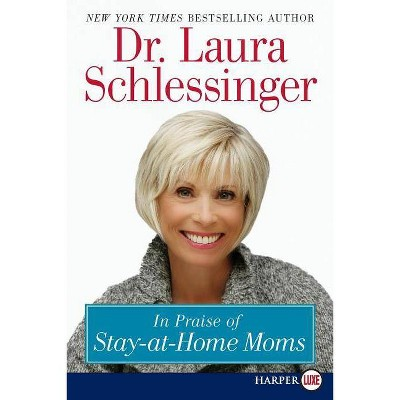 In Praise of Stay-At-Home Moms - Large Print by  Laura C Schlessinger (Paperback)