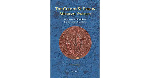 Cult of St Erik in Medieval Sweden : Veneration of a Royal Saint, Twelfth-Sixteenth Centuries - image 1 of 1