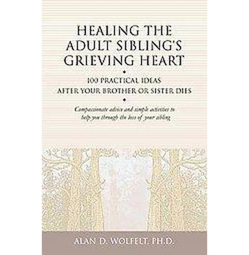 Healing the Adult Sibling's Grieving Heart : 100 Practical Ideas After Your Brother or Sister Dies - image 1 of 1