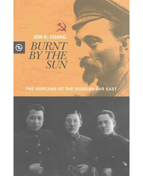Burnt by the Sun : The Koreans of the Russian Far East (Hardcover) (Jon K. Chang) - image 1 of 1