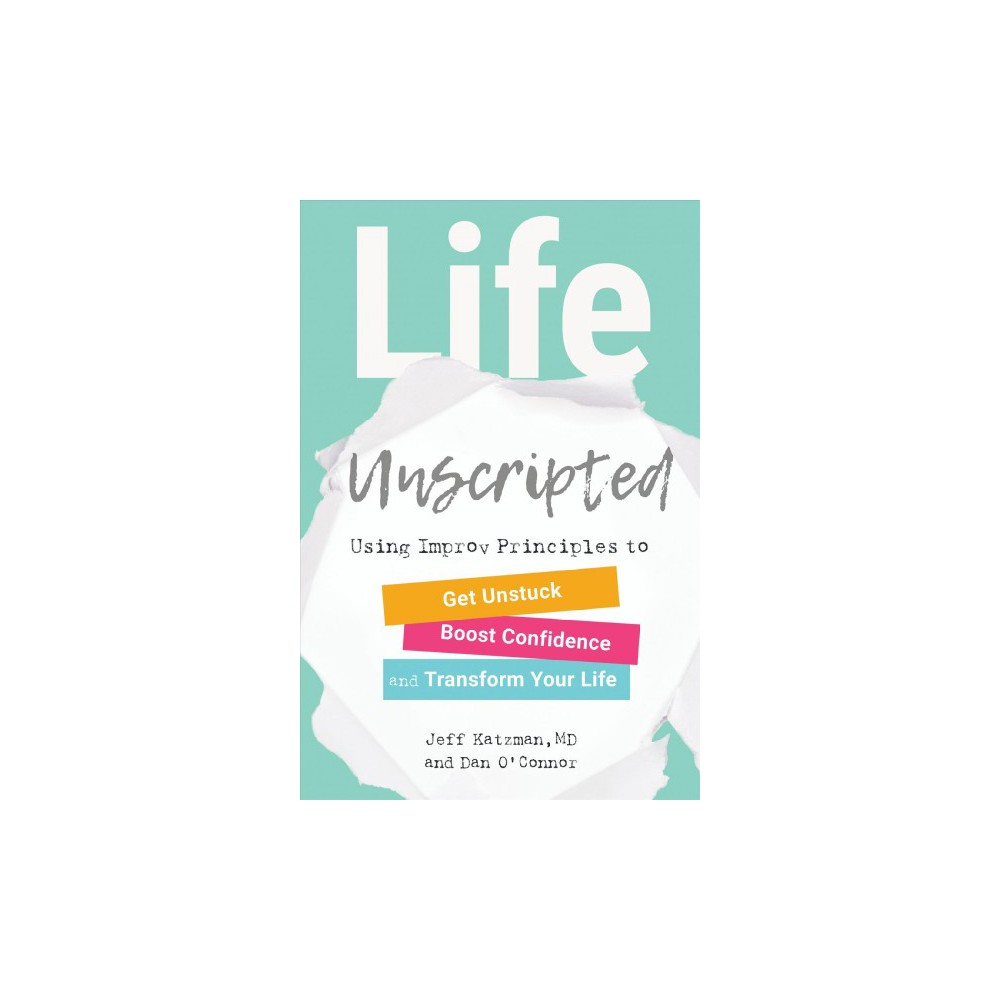 Life Unscripted : Using Improv Principles to Get Unstuck, Boost Confidence, and Transform Your Life