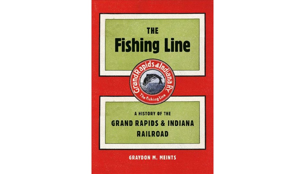 Fishing Line : A History of the Grand Rapids & Indiana Ra...