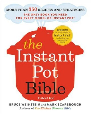 Instant Pot Bible : More Than 350 Recipes and Strategies: The Only Book You Need for Every Model of