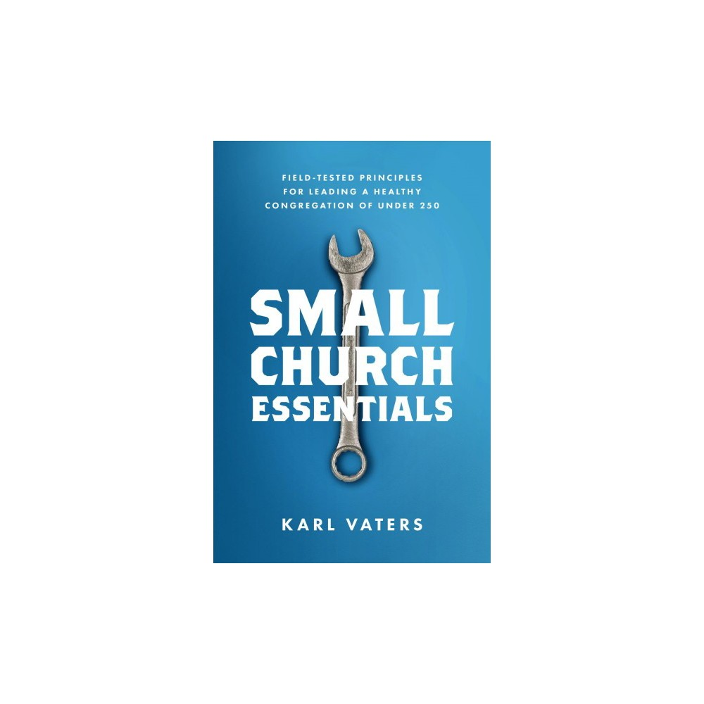 Small Church Essentials : Field-tested Principles for Leading a Healthy Congregation of Under 250