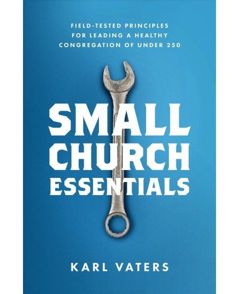 Small Church Essentials : Field-tested Principles for Leading a Healthy Congregation of Under 250 - image 1 of 1