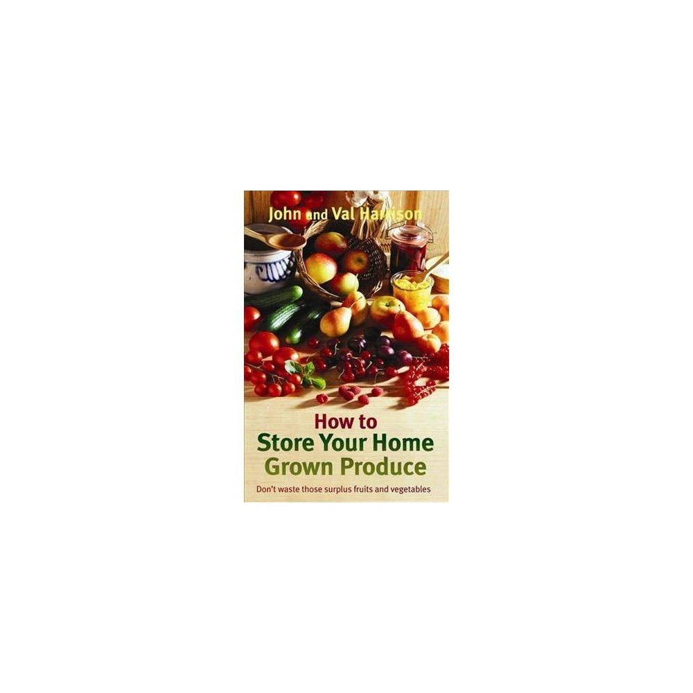 How to Store Your Home Grown Produce - by John Harrison & Val Harrison (Paperback)
