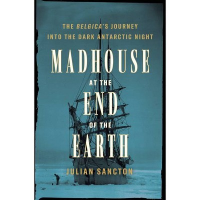 Madhouse at the End of the Earth - by Julian Sancton (Hardcover)