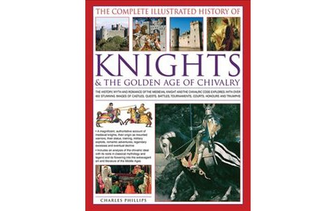 Complete Illustrated History of Knights & the Golden Age of Chivalry : The History, Myth and Romance of - image 1 of 1