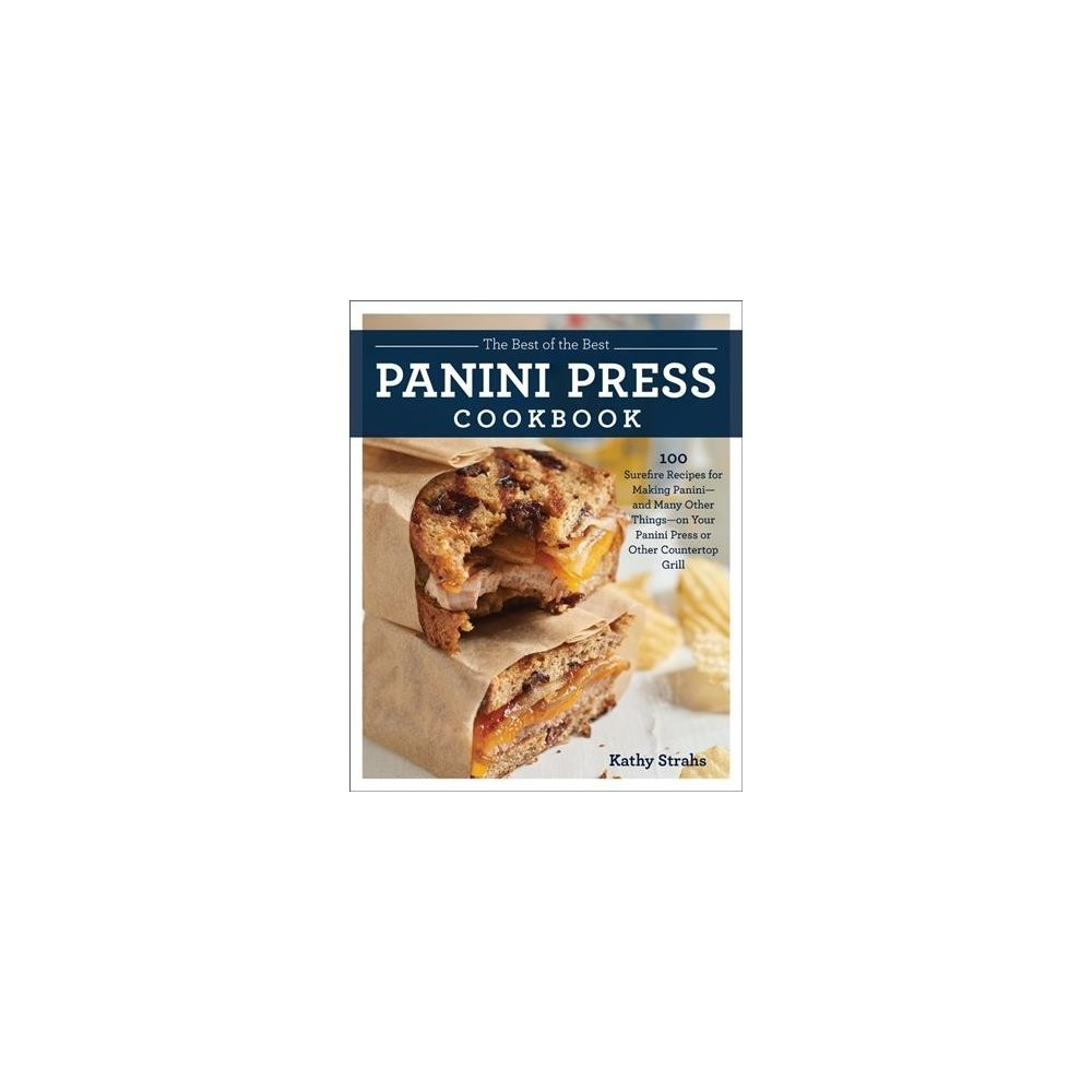 Best of the Best Panini Press Cookbook : 100 Surefire Recipes for Making Panini-and Many Other Things-on