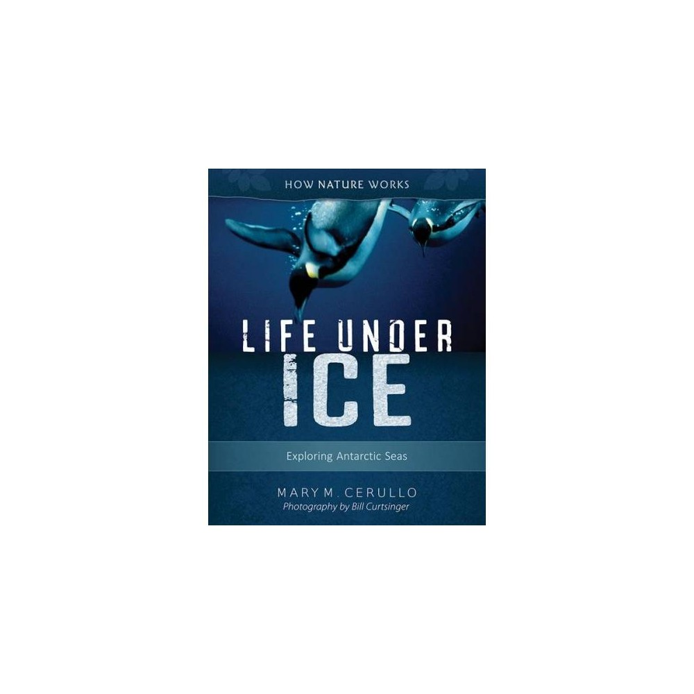 Life Under Ice : Exploring Antarctic Seas - 2 (How Nature Works) by Mary M. Cerullo (Paperback)