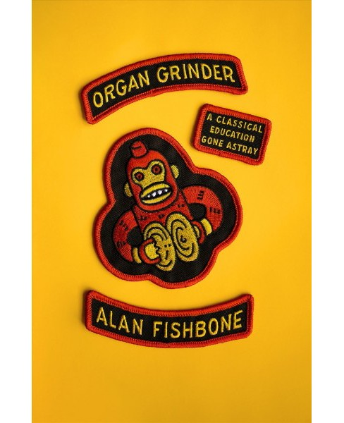 Organ Grinder : A Classical Education Gone Astray -  by Alan Fishbone (Paperback) - image 1 of 1