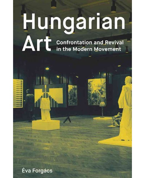Hungarian Art : Confrontation and Revival in the Modern Movement (Paperback) (Eva Forgacs) - image 1 of 1