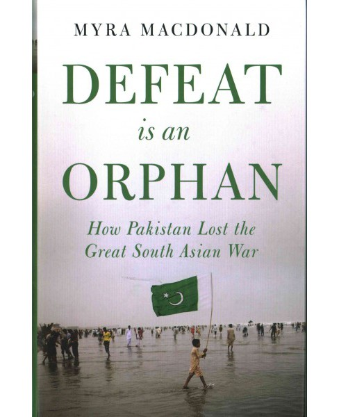 Defeat Is an Orphan : How Pakistan Lost the Great South Asian War (Hardcover) (Myra MacDonald) - image 1 of 1