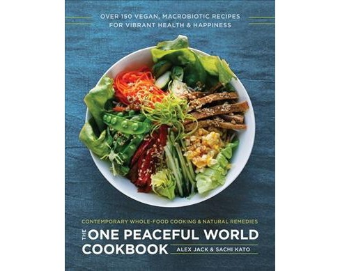 One Peaceful World Cookbook : Over 150 Vegan, Macrobiotic Recipes for Vibrant Health and Happiness - image 1 of 1