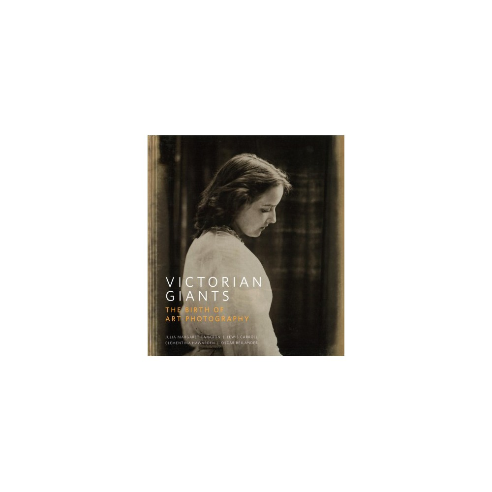 Victorian Giants : The Birth of Art Photography: Julia Margaret Cameron, Lewis Carroll, Clementina