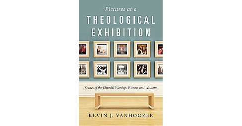 Pictures at a Theological Exhibition : Scenes of the Church's Worship, Witness and Wisdom (Paperback) - image 1 of 1