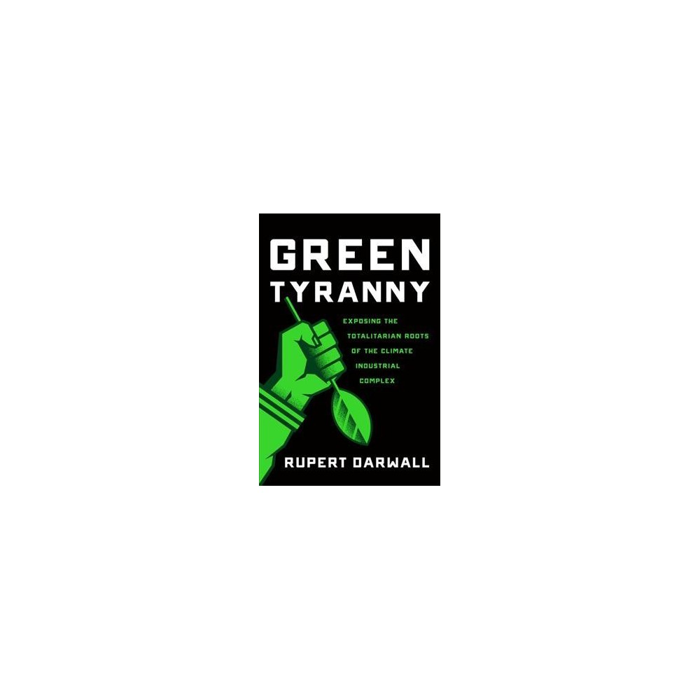 Green Tyranny : Exposing the Totalitarian Roots of the Climate Industrial Complex (Hardcover) (Rupert