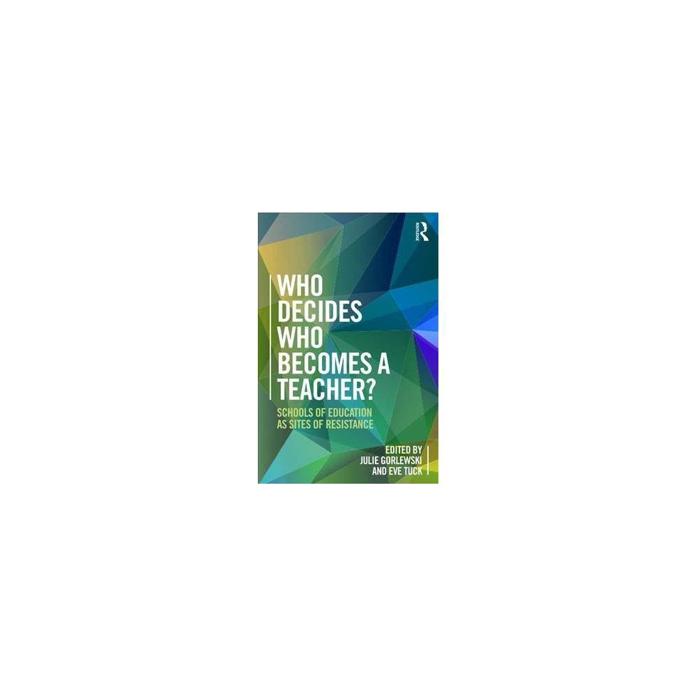 Who Decides Who Becomes a Teacher? : Schools of Education As Sites of Resistance - (Paperback)