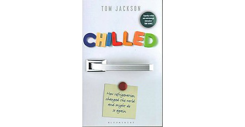 Chilled : How refrigeration changed the world, and might do so again (Hardcover) (Tom Jackson) - image 1 of 1
