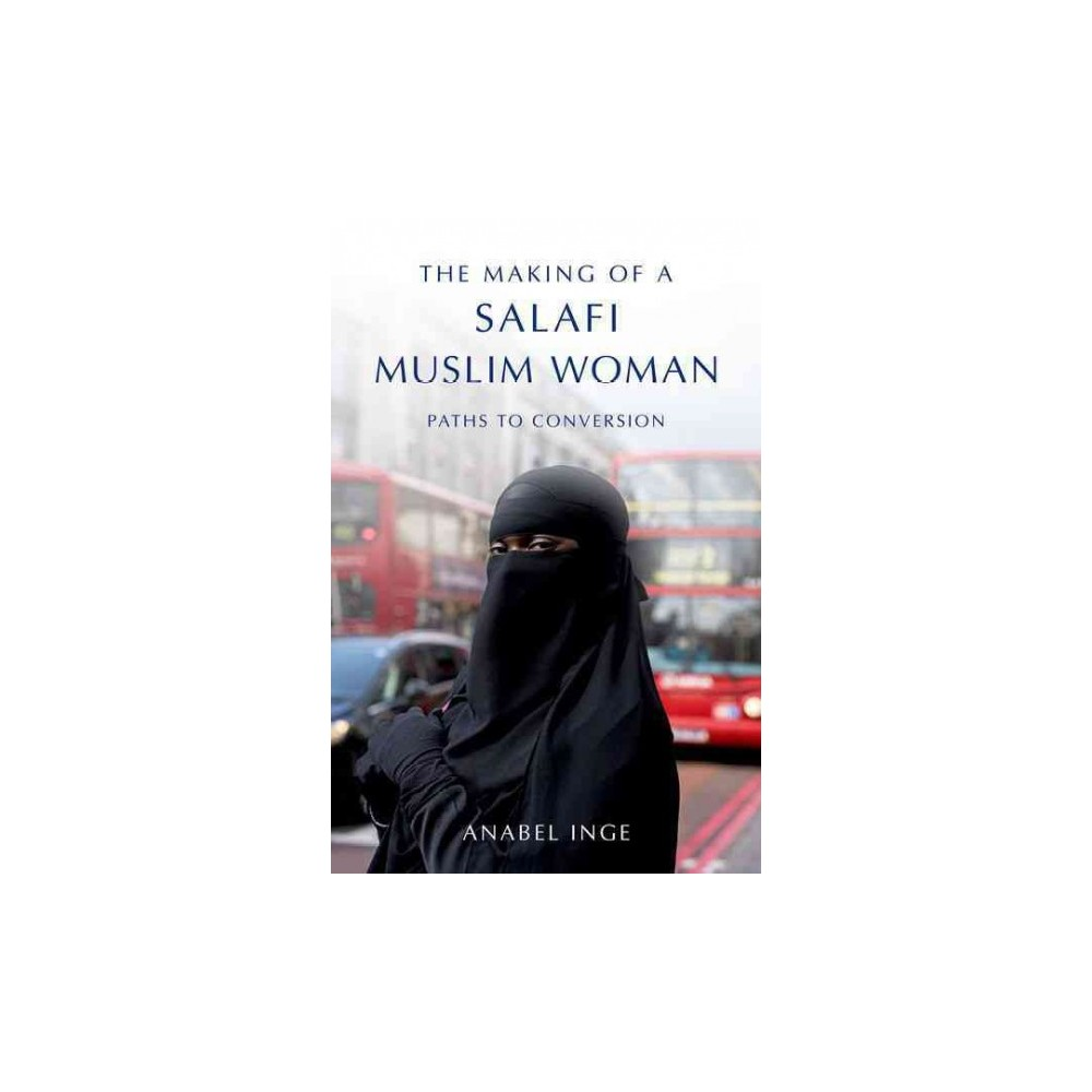 Making of a Salafi Muslim Woman : Paths to Conversion (Hardcover) (Anabel Inge)
