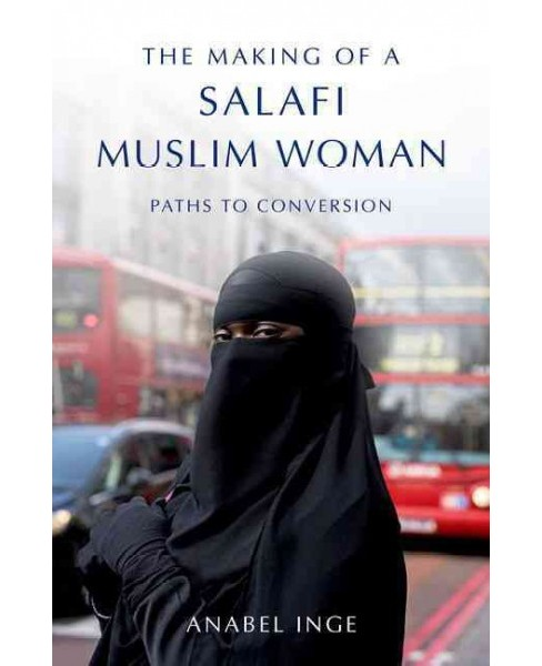 Making of a Salafi Muslim Woman : Paths to Conversion (Hardcover) (Anabel Inge) - image 1 of 1