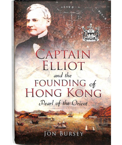 Captain Elliot and the Founding of Hong Kong : Pearl of the Orient -  by Jon Bursey (Hardcover) - image 1 of 1