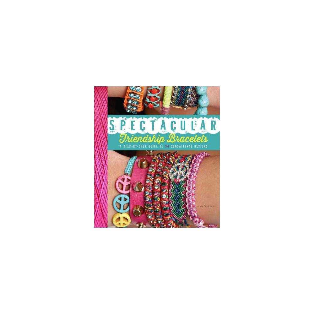Spectacular Friendship Bracelets : A Step-By-Step Guide to 34 Sensational Designs (Paperback) (Ariela