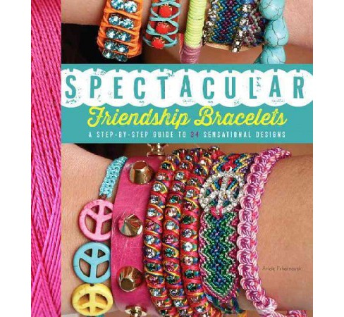 Spectacular Friendship Bracelets : A Step-By-Step Guide to 34 Sensational Designs (Paperback) (Ariela - image 1 of 1