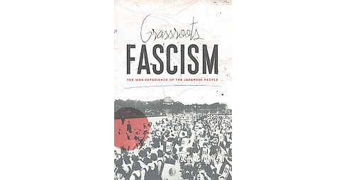 Grassroots Fascism : The War Experience of the Japanese People (Reprint) (Paperback) (Yoshiaki Yoshimi) - image 1 of 1