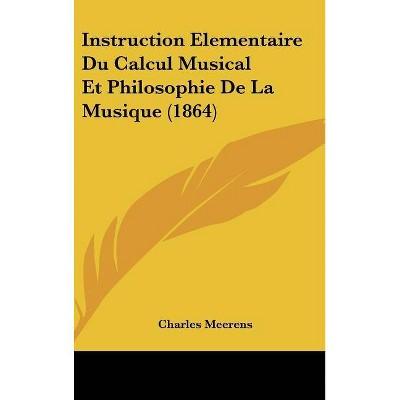 Instruction Elementaire Du Calcul Musical Et Philosophie de La Musique (1864) - by  Charles Meerens (Hardcover)