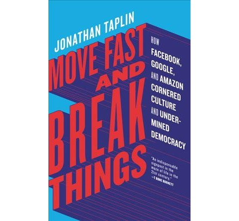 Move Fast and Break Things : How Facebook, Google, and Amazon Cornered Culture and Undermined Democracy - image 1 of 1
