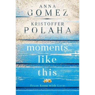 Moments Like This - (From Kona with Love) by  Anna Gomez & Kristoffer Polaha (Paperback)