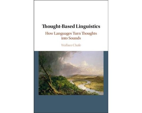 Thought-Based Linguistics : How Languages Turn Thoughts into Sounds -  by Wallace Chafe (Hardcover) - image 1 of 1