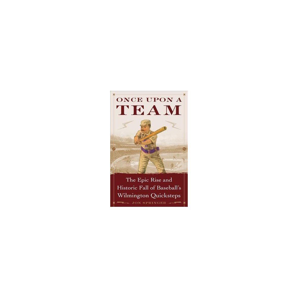 Once Upon a Team : The Epic Rise and Historic Fall of Baseball's Wilmington Quicksteps - (Hardcover)