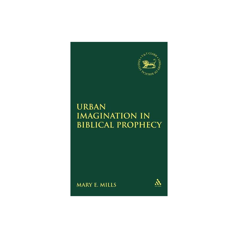 Urban Imagination in Biblical Prophecy - (Library Hebrew Bible/Old Testament Studies) by Mary E Mills