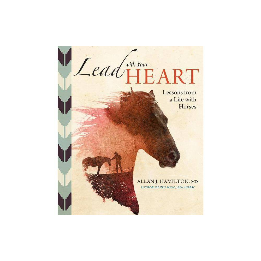 Lead With Your Heart Lessons From A Life With Horses By Allan J Hamilton Hardcover