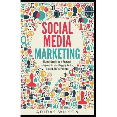 Social Media Marketing - Ultimate User Guide to Facebook, Instagram, YouTube, Blogging, Twitter, LinkedIn, TikTok, Pinterest - by  Adidas Wilson