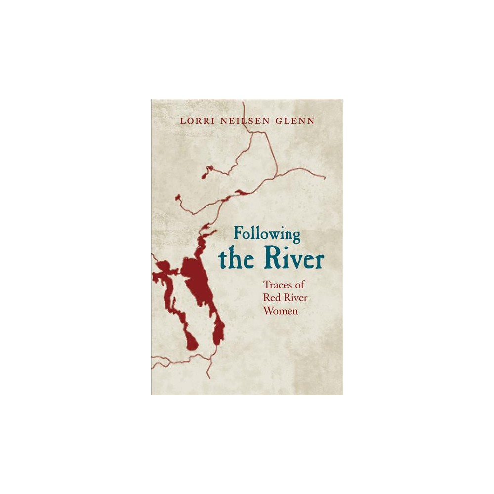 Following the River : Traces of Red River Women - by Lorri Neilsen Glenn (Paperback)