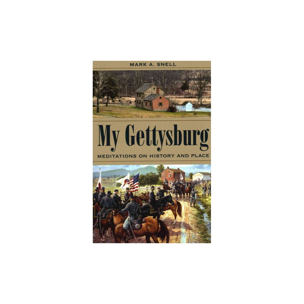 My Gettysburg : Meditations on History and Place (Hardcover) (Mark A. Snell)