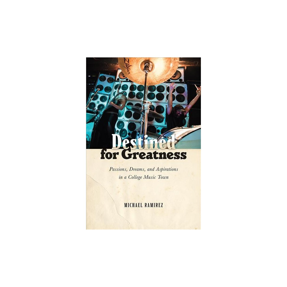 Destined for Greatness : Passions, Dreams, and Aspirations in a College Music Town - (Hardcover)