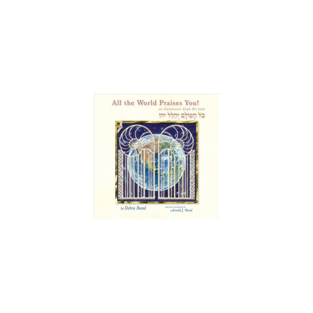 All the World Praises You! : An Illuminated Aleph-Bet Book - Bilingual by Debra Band (Hardcover)