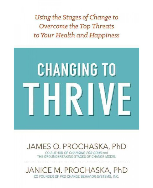 Changing to Thrive : Using the Stages of Change to Overcome the Top Threats to Your Health and Happiness - image 1 of 1