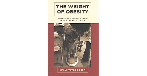 Weight of Obesity : Hunger and Global Health in Postwar Guatemala (Paperback) (Emily Yates-doerr) - image 1 of 1
