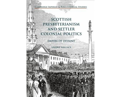Scottish Presbyterianism and Settler Colonial Politics : Empire of Dissent (Hardcover) (Valerie Wallace) - image 1 of 1