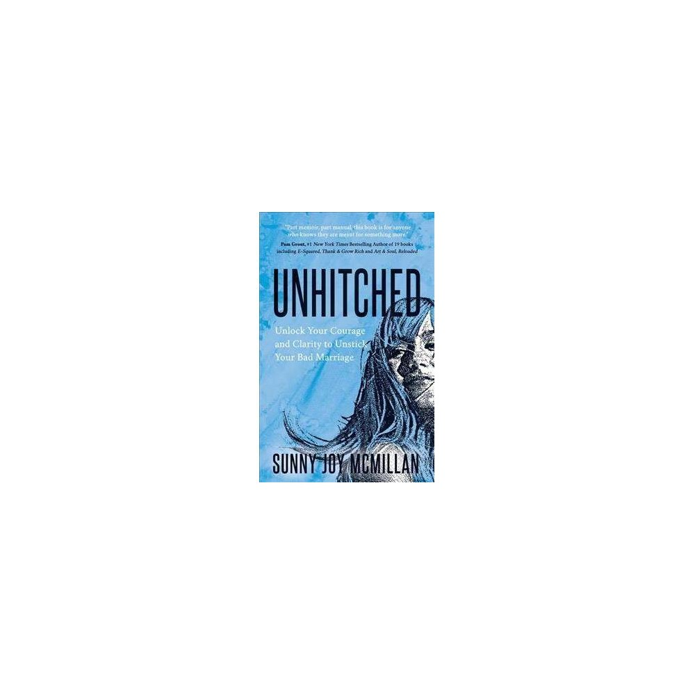 Unhitched : Unlock Your Courage and Clarity To Unstick Your Bad Marriage - (Paperback)