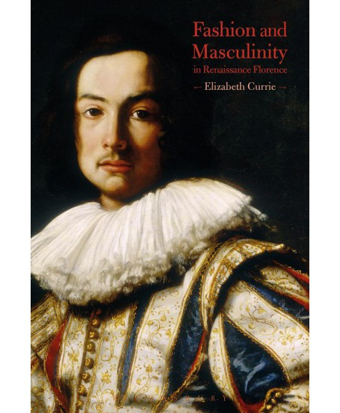 Fashion and Masculinity in Renaissance Florence (Hardcover) (Elizabeth Currie) - image 1 of 1