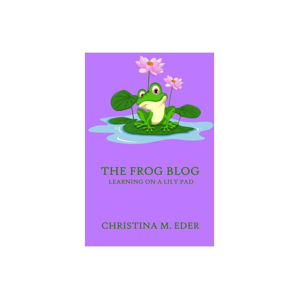 The Frog Blog Learning On A Lily Pad By Christina Eder Paperback