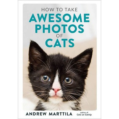 How to Take Awesome Photos of Cats - by  Andrew Marttila (Hardcover)