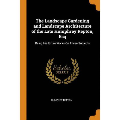 The Landscape Gardening and Landscape Architecture of the Late Humphrey Repton, Esq - by  Humphry Repton (Paperback)