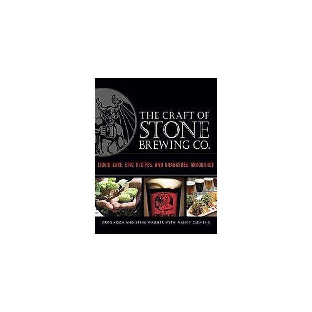 Craft of Stone Brewing Co. : Liquid Lore, Epic Recipes, and Unabashed Arrogance - (Hardcover)
